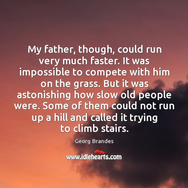 My father, though, could run very much faster. It was impossible to compete with him on the grass. Georg Brandes Picture Quote
