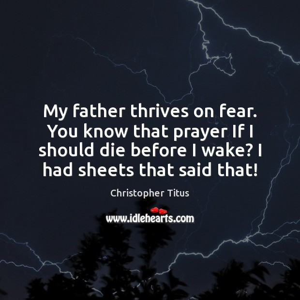 My father thrives on fear. You know that prayer If I should Image