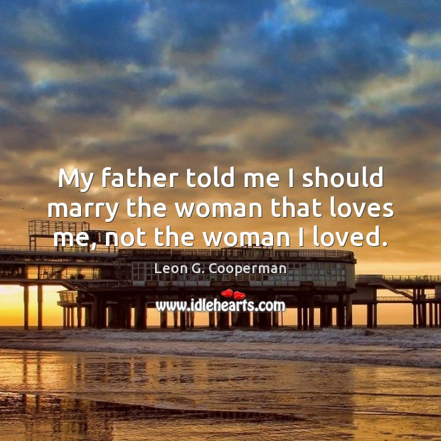 My father told me I should marry the woman that loves me, not the woman I loved. Image