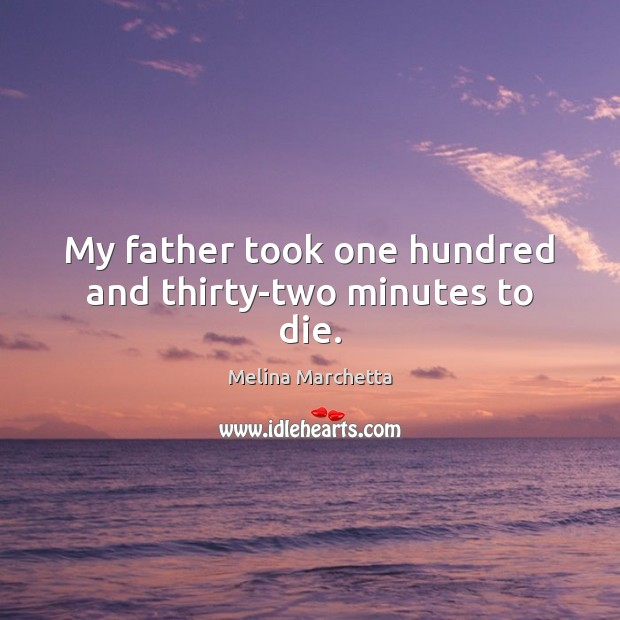 My father took one hundred and thirty-two minutes to die. Melina Marchetta Picture Quote