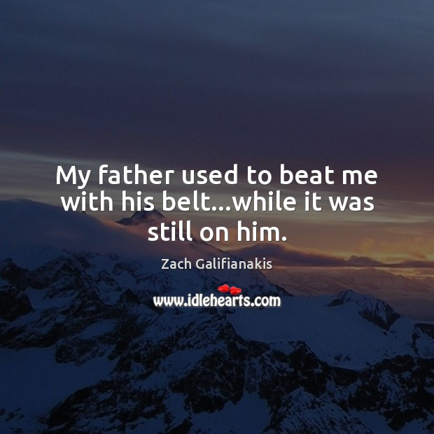 My father used to beat me with his belt…while it was still on him. Image