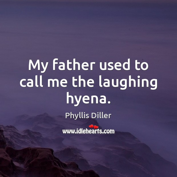 My father used to call me the laughing hyena. Phyllis Diller Picture Quote