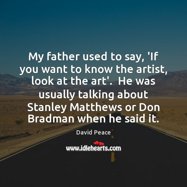 My father used to say, 'If you want to know the artist, Image