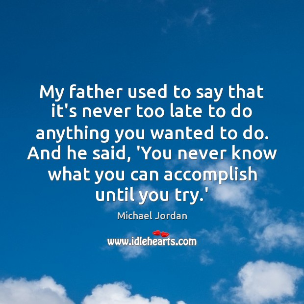 My Father Used To Say That Its Never Too Late To Do