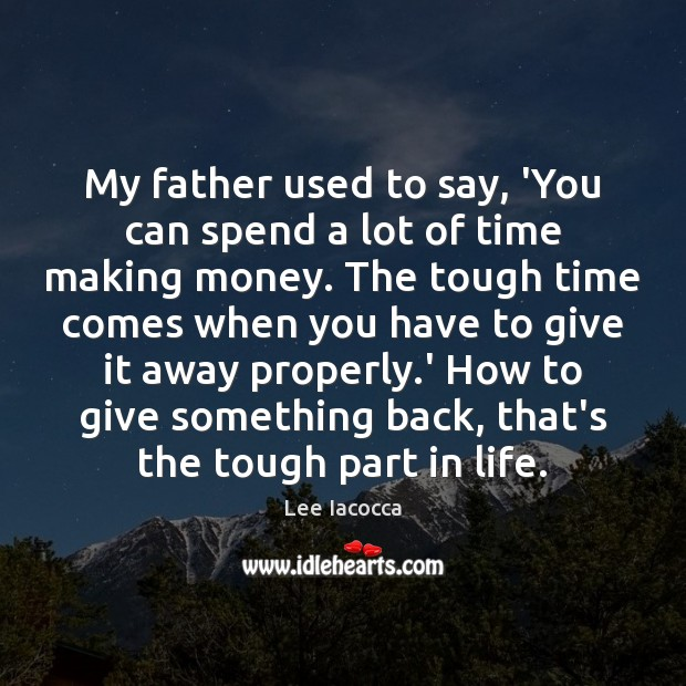 My father used to say, 'You can spend a lot of time Lee Iacocca Picture Quote