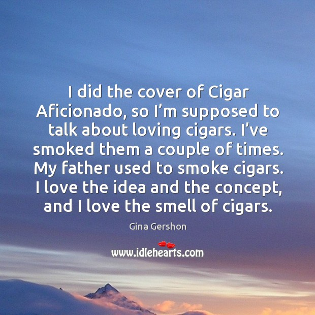 Image, My father used to smoke cigars. I love the idea and the concept, and I love the smell of cigars.