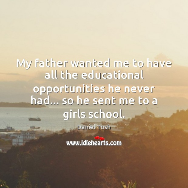 My father wanted me to have all the educational opportunities he never Daniel Tosh Picture Quote