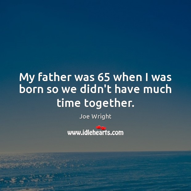 My father was 65 when I was born so we didn't have much time together. Time Together Quotes Image