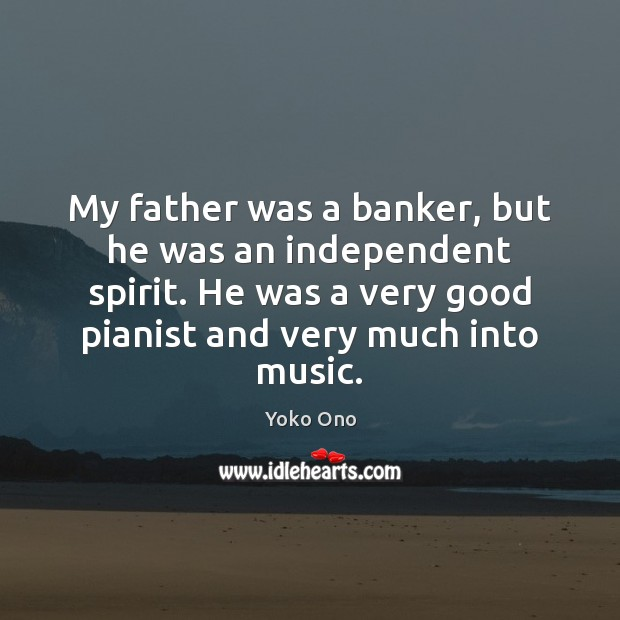 My father was a banker, but he was an independent spirit. He Yoko Ono Picture Quote