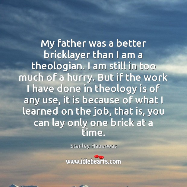 My father was a better bricklayer than I am a theologian. I Image