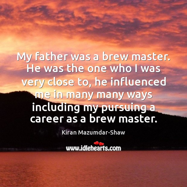 My father was a brew master. He was the one who I Kiran Mazumdar-Shaw Picture Quote