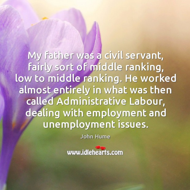 My father was a civil servant, fairly sort of middle ranking, low to middle ranking. Unemployment Quotes Image