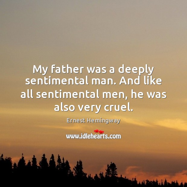 My father was a deeply sentimental man. And like all sentimental men, Ernest Hemingway Picture Quote