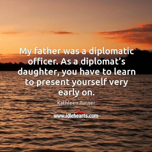 My father was a diplomatic officer. As a diplomat's daughter, you have to learn to present yourself very early on. Image