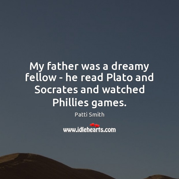 My father was a dreamy fellow – he read Plato and Socrates and watched Phillies games. Patti Smith Picture Quote