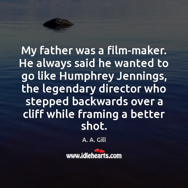 Image, My father was a film-maker. He always said he wanted to go