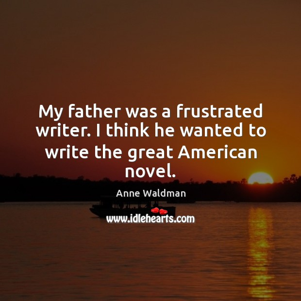 My father was a frustrated writer. I think he wanted to write the great American novel. Anne Waldman Picture Quote