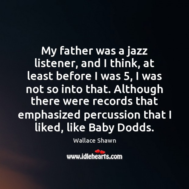 My father was a jazz listener, and I think, at least before Wallace Shawn Picture Quote