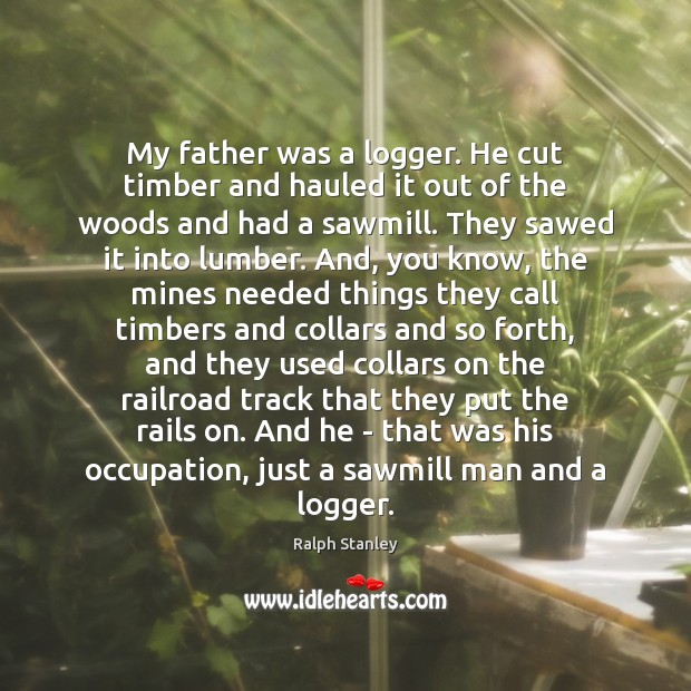 My father was a logger. He cut timber and hauled it out Ralph Stanley Picture Quote