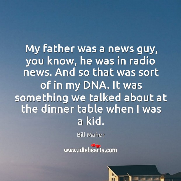 My father was a news guy, you know, he was in radio Image