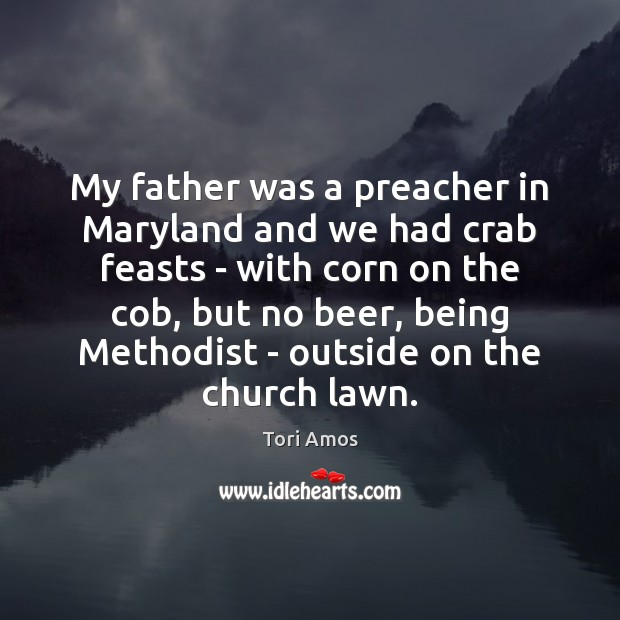 Tori Amos Picture Quote image saying: My father was a preacher in Maryland and we had crab feasts