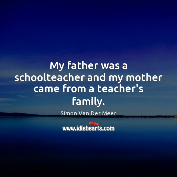My father was a schoolteacher and my mother came from a teacher's family. Image
