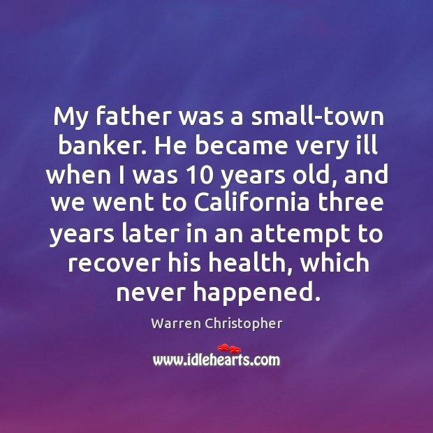 My father was a small-town banker. He became very ill when I was 10 years old Warren Christopher Picture Quote