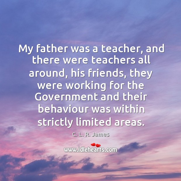 My father was a teacher, and there were teachers all around C. L. R. James Picture Quote