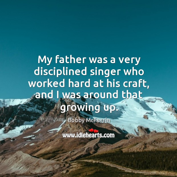 My father was a very disciplined singer who worked hard at his craft, and I was around that growing up. Bobby McFerrin Picture Quote