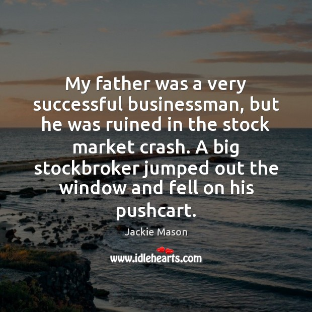 Image, My father was a very successful businessman, but he was ruined in