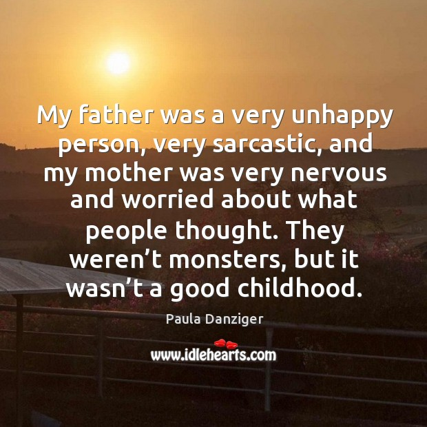 My father was a very unhappy person, very sarcastic, and my mother was very nervous Image