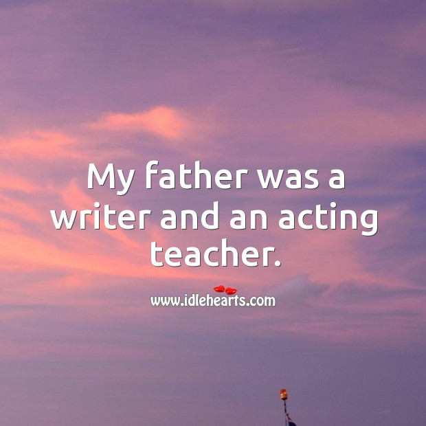 My father was a writer and an acting teacher. Image