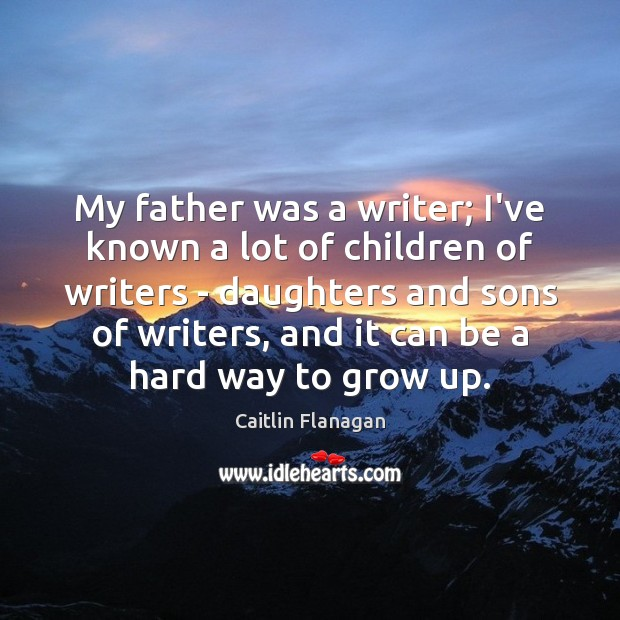 Image, My father was a writer; I've known a lot of children of