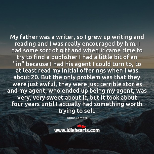 My father was a writer, so I grew up writing and reading Anne Lamott Picture Quote