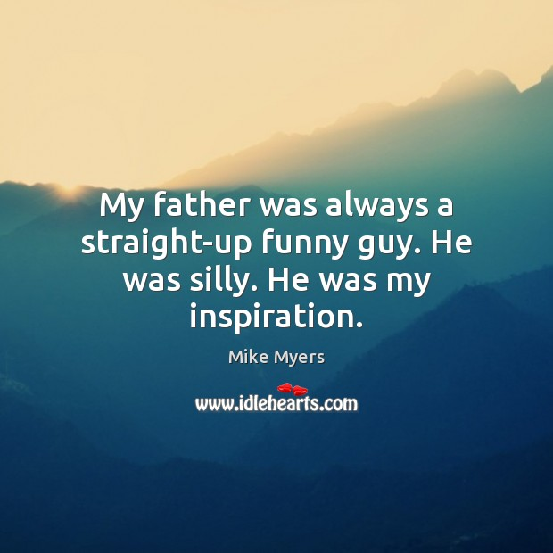 My father was always a straight-up funny guy. He was silly. He was my inspiration. Mike Myers Picture Quote