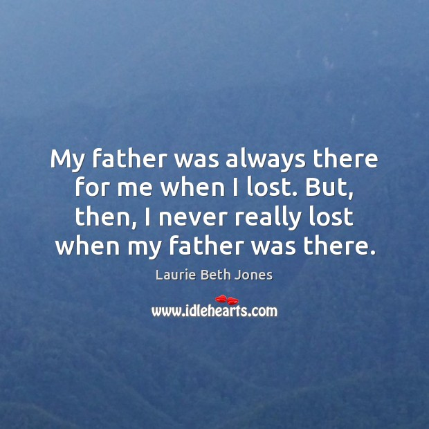 My father was always there for me when I lost. But, then, Laurie Beth Jones Picture Quote