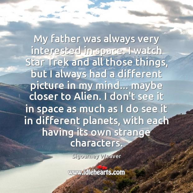 My father was always very interested in space. I watch Star Trek Sigourney Weaver Picture Quote