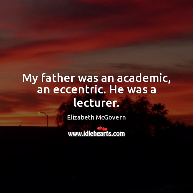 My father was an academic, an eccentric. He was a lecturer. Image