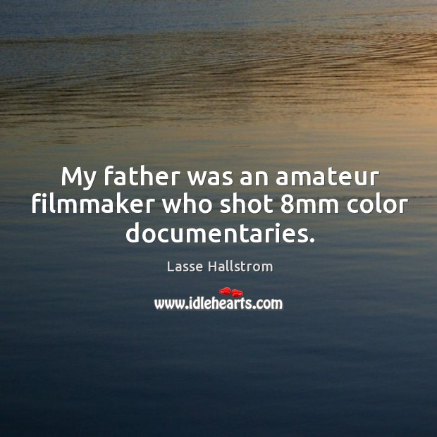 My father was an amateur filmmaker who shot 8mm color documentaries. Lasse Hallstrom Picture Quote