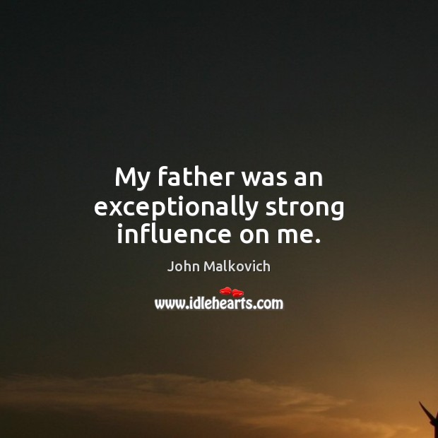 My father was an exceptionally strong influence on me. Image