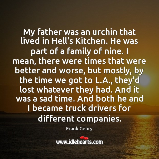 My father was an urchin that lived in Hell's Kitchen. He was Frank Gehry Picture Quote