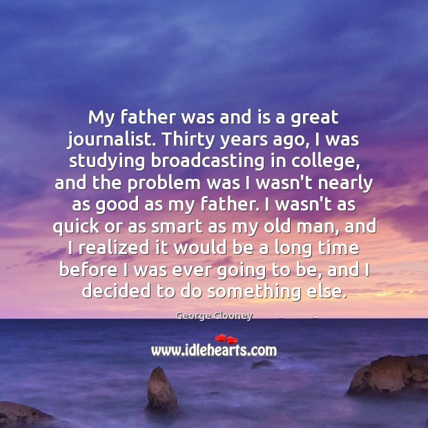 My father was and is a great journalist. Thirty years ago, I George Clooney Picture Quote