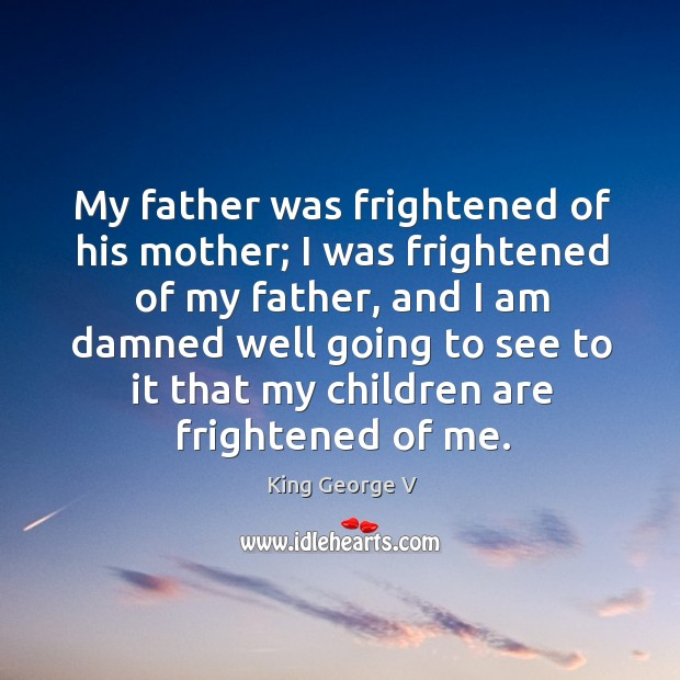 My father was frightened of his mother; I was frightened of my father, and I am damned King George V Picture Quote