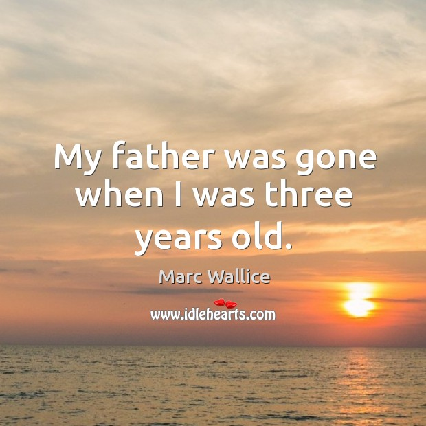 My father was gone when I was three years old. Marc Wallice Picture Quote