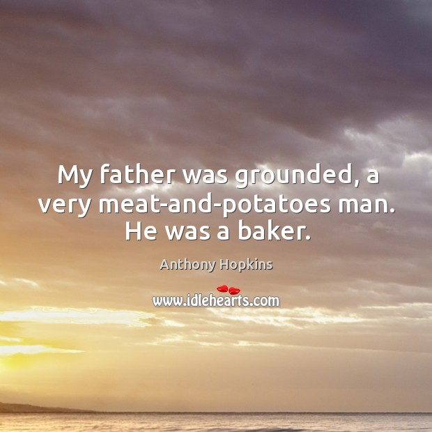 My father was grounded, a very meat-and-potatoes man. He was a baker. Image