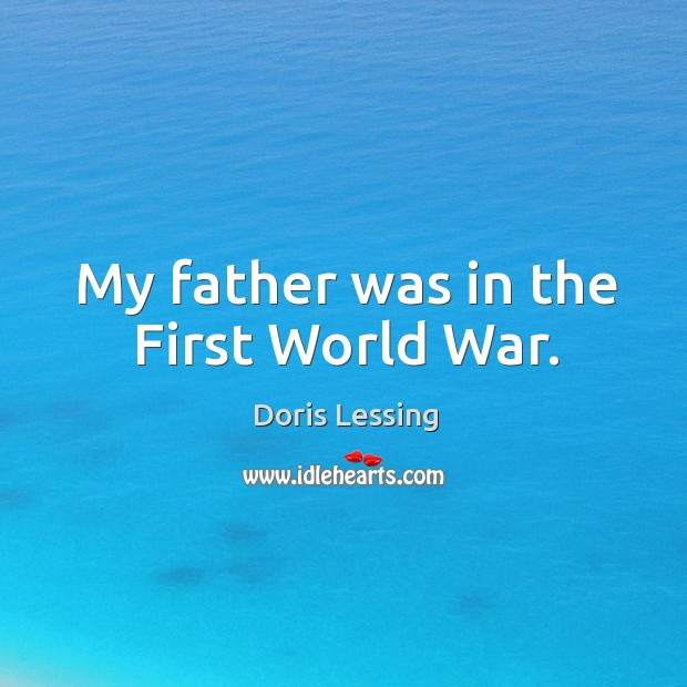 My father was in the First World War. Doris Lessing Picture Quote