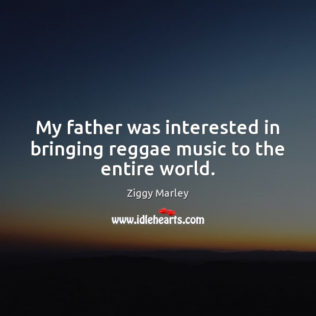 My father was interested in bringing reggae music to the entire world. Ziggy Marley Picture Quote
