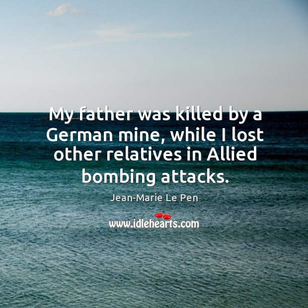 My father was killed by a german mine, while I lost other relatives in allied bombing attacks. Jean-Marie Le Pen Picture Quote
