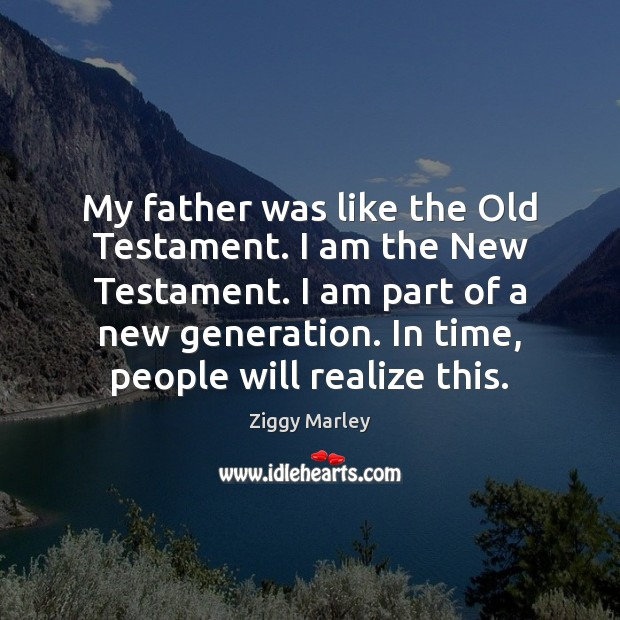 My father was like the Old Testament. I am the New Testament. Ziggy Marley Picture Quote
