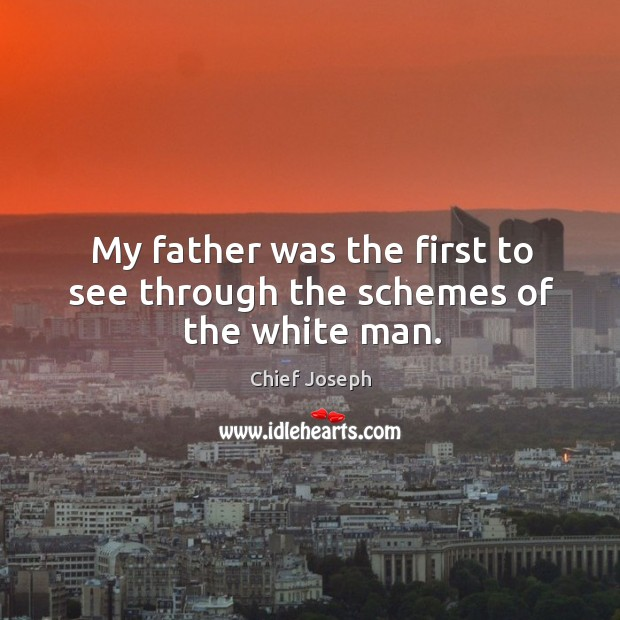 My father was the first to see through the schemes of the white man. Chief Joseph Picture Quote